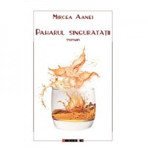 Paharul singuratatii - Mircea AANEI