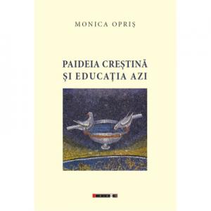 Paideia crestina si educatia azi - Monica Opris