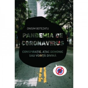 Pandemia de Coronavirus - Conspiratie, atac demonic sau vointa divina - Onisim Botezatu