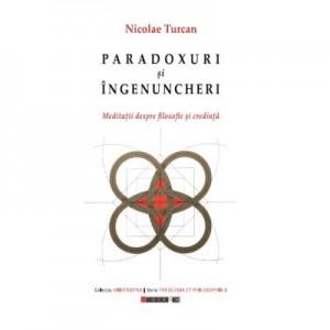 Paradoxuri si ingenunchieri. Meditatii despre filosofie si credinta - Nicolae TURCAN