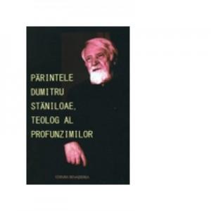 Parintele Dumitru Staniloae, teolog al profunzimilor - Volum Colectiv