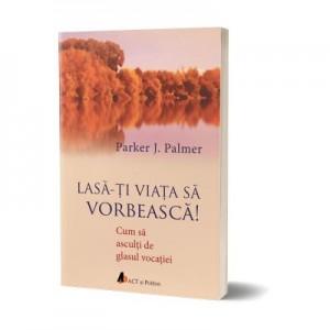 Lasa-ti viata sa vorbeasca. Cum sa asculti de glasul vocatiei - Parker J. Palmer