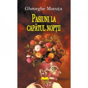 Pasiuni la capatul noptii - Gheorghe Mocuta