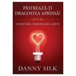 Pastreaza-ti dragostea aprinsa! Conectare, comunicare, limite - Danny Silk
