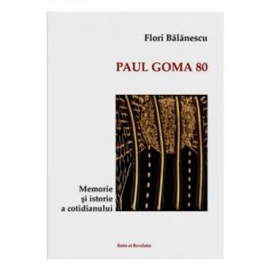 Paul Goma 80. Memorie si istorie a cotidianului - Flori Balanescu