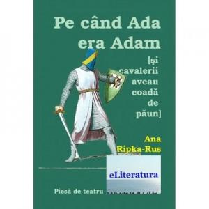 Pe cand Ada era Adam (Si cavalerii purtau coada de paun). Teatru - Ana Ripka Rus