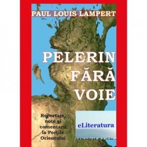 Pelerin fara voie. Reportaje, note si comentarii la Portile Orientului - Paul Louis Lampert