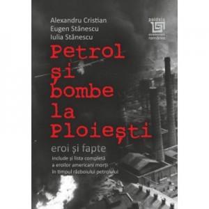 Petrol si bombe la Ploiesti. Eroi si fapte - Alexandru Cristian, Eugen Stanescu, Iulia Stanescu