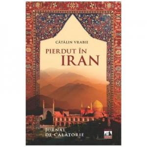Pierdut in Iran. Jurnal de calatorie - Catalin Vrabie