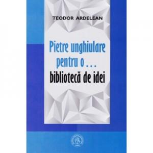 Pietre unghiulare pentru o… biblioteca de idei - Teodor Ardelean