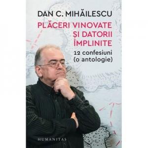 Placeri vinovate si datorii implinite. 12 confesiuni (o antologie) - Dan C. Mihailescu