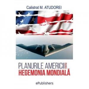 Planurile Americii pentru hegemonia mondiala - Calistrat M. Atudorei