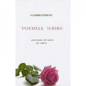 Poemele iubirii. 101 lirice - Stanomir Petrovici