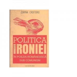 Politica ironiei in poezia romaneasca sub comunism - Corina Croitoru