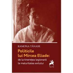 Politicile lui Mircea Eliade: de la tinerete legionara la maturitatea exilului - Ramona Tanase