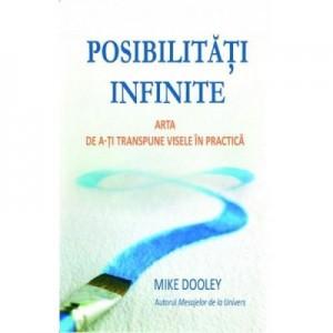 Posibilitati infinite. Arta de a-ti transpune visele in practica - Mike Dooley