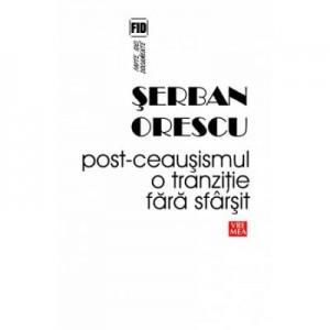Post-ceausismul. O tranzitie fara sfarsit - Serban Orescu