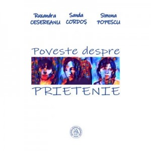 Poveste despre prietenie - Ruxandra Cesereanu, Sanda Cordos, Simona Popescu
