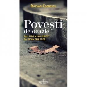 Povesti de ocazie sau cum m-am ispitit sa devin narator - Razvan Codrescu