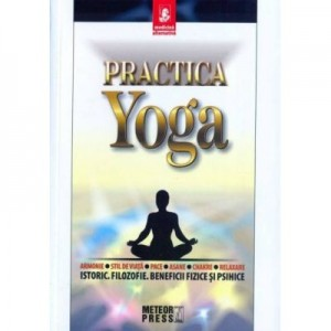 Practica yoga. Istoric. Filozofie. Beneficii fizice si psihice