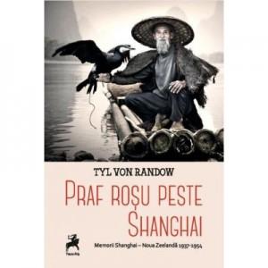 Praf rosu peste Shangai. Memorii Shangai - Noua Zeelanda 1937-1954 - Tyl Von Randow