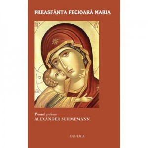 Preasfanta Fecioara Maria - Pr. Prof. Alexander Schmemann