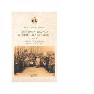 Preotimea romana si intregirea neamului. Vol. 1. Chipuri, fapte, suferinte si pilde pentru viitor - Grigore N. Popescu