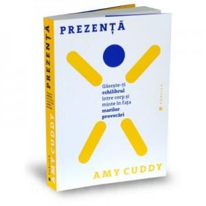 Prezenta. Gaseste-ti echilibrul intre corp si minte in fata marilor provocari - Amy Cuddy