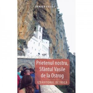 Prietenul nostru, Sfantul Vasile de la Ostrog, Izbavitorul de Frica - Danion Vasile