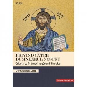 Privind catre Dumnezeul nostru. Orientarea in timpul rugaciunii liturgice - Uwe Michael Lang