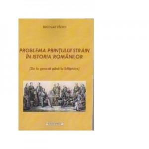 Problema printului strain in istoria Romanilor. De la geneza pana la infaptuire (Nicolae Valvoi)