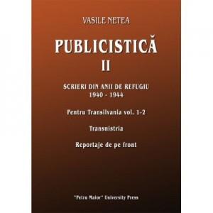 Publicistica II. Scrieri din anii de refugiu 1940-1944. Pentru Transilvania 1-2. Transnistria. Reportaje de pe front - Vasile Netea