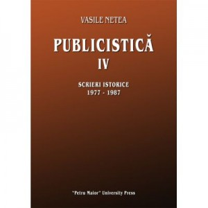Publicistica IV. Scrieri istorice 1977-1987 - Vasile Netea