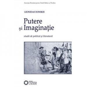 Putere si imaginatie. Studii de politica si literatura - Leonidas Donskis
