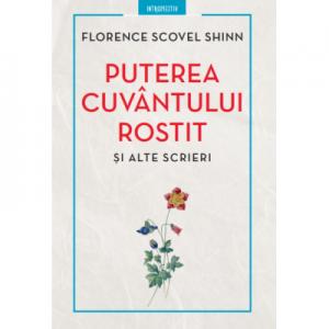 Puterea cuvantului rostit si alte scrieri - Florence Scovel Shinn