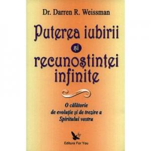 Puterea iubirii si a recunostintei infinite. O calatorie de evolutie si de trezire a spiritului vostru - Darren R. Weissman