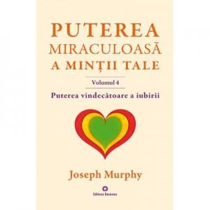 Puterea miraculoasa a mintii tale, volumul 4. Puterea vindecatoare a iubirii - Joseph Murphy