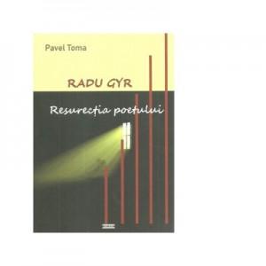 Radu Gyr. Resurectia poetului - Pavel Toma