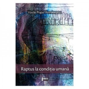 Raptus la conditia umana (poemele minciunii) - Vasile Popa Homiceanu