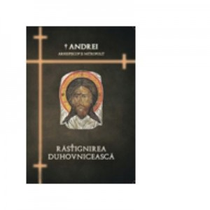 Rastignirea duhovniceasca - IPS Arhiepiscop si Mitropolit Andrei Andreicut