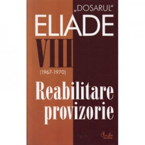 Dosarul Eliade. Reabilitare provizorie, vol. VIII (1967-1970) - Mircea Handoca