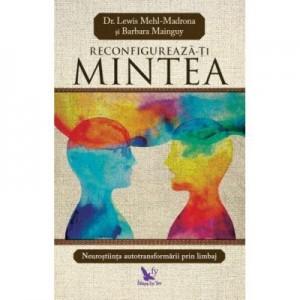 Reconfigureaza-ti mintea - Mehl Madrona Lewis, Barbara Mainguy