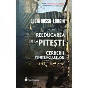 Reeducarea de la Pitesti. Cerberii penitenciarelor - Lucia Hossu-Longin