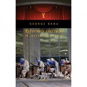 Reformele teatrului in secolul reinnoirii. - George Banu