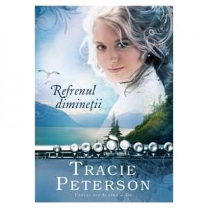 Refrenul diminetii - vol. 2. Seria Cantec din Alaska - Tracie Peterson