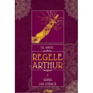 Regele Arthur I. Sabia din stanca - T. H. White