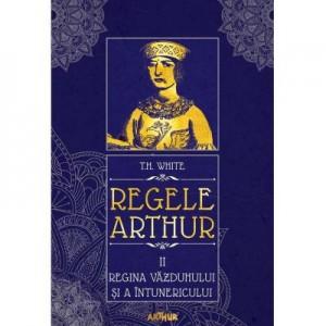 Regele Arthur II: Regina vazduhului si a intunericului - T. H. White