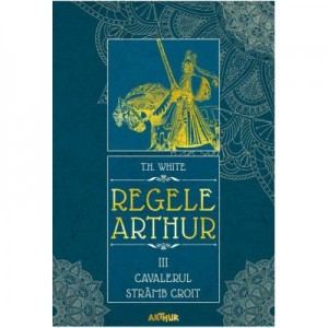 Regele Arthur III. Cavalerul Stramb Croit - T. H. White
