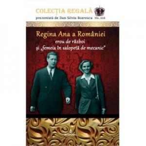 Regina Ana a Romaniei - erou de razboi si femeia in salopeta de mecanic - Dan-Silviu Boerescu