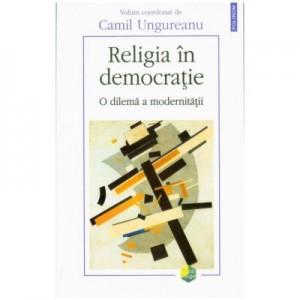 Religia in democratie. O dilema a modernitatii - Camil Ungureanu